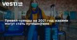 Тревел-тренды на 2021 год: какими могут стать путешествия