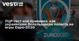 ПЦР-тест или прививка: как украинским болельщикам попасть на игры Евро-2020